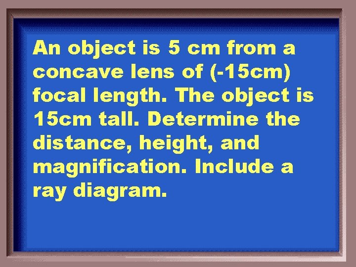An object is 5 cm from a concave lens of (-15 cm) focal length.