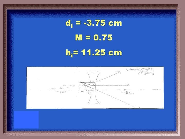 di = -3. 75 cm M = 0. 75 hi= 11. 25 cm