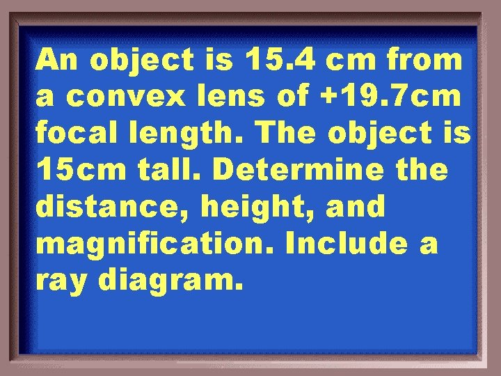 An object is 15. 4 cm from a convex lens of +19. 7 cm