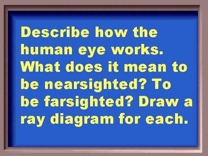 Describe how the human eye works. What does it mean to be nearsighted? To