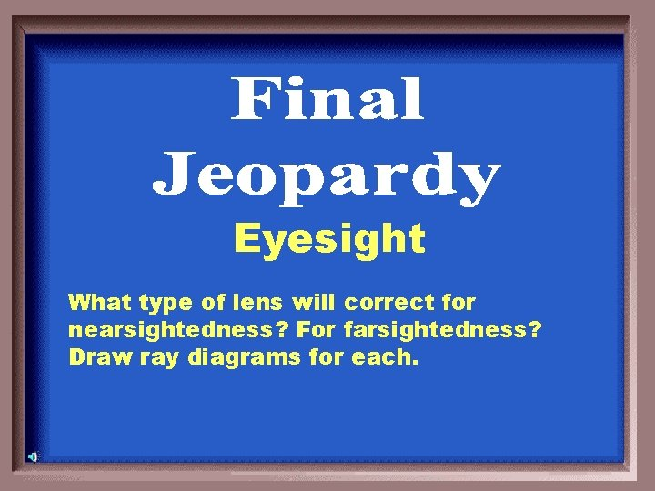 Eyesight What type of lens will correct for nearsightedness? For farsightedness? Draw ray diagrams