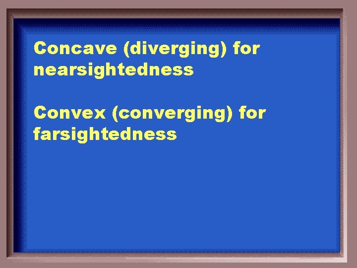 Concave (diverging) for nearsightedness Convex (converging) for farsightedness