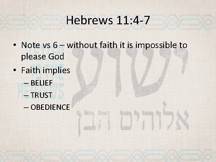 Hebrews 11: 4 -7 • Note vs 6 – without faith it is impossible