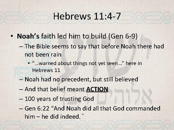 Hebrews 11: 4 -7 • Noah's faith led him to build (Gen 6 -9)