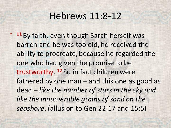 Hebrews 11: 8 -12 • 11 By faith, even though Sarah herself was barren
