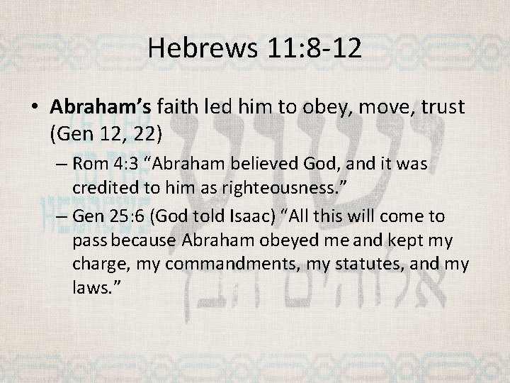 Hebrews 11: 8 -12 • Abraham's faith led him to obey, move, trust (Gen