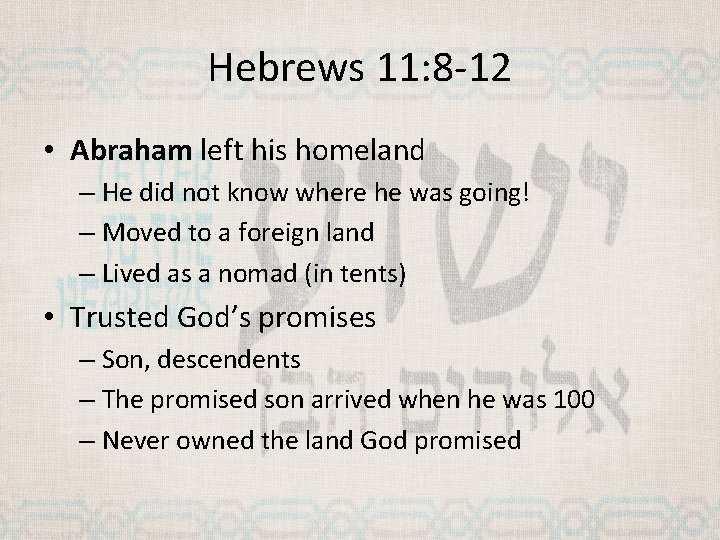 Hebrews 11: 8 -12 • Abraham left his homeland – He did not know