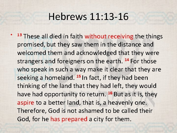 Hebrews 11: 13 -16 • These all died in faith without receiving the things