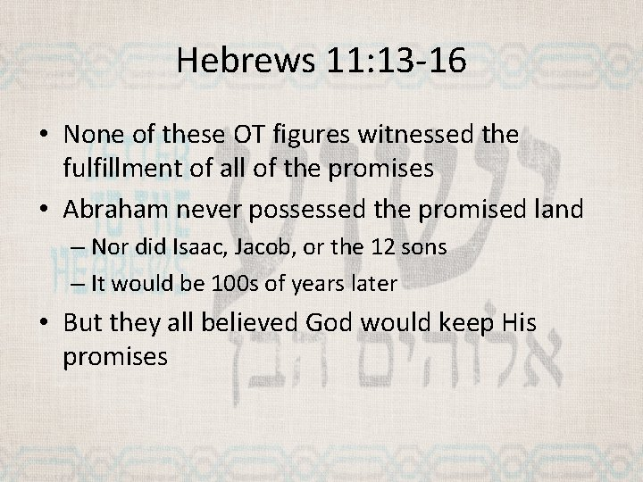 Hebrews 11: 13 -16 • None of these OT figures witnessed the fulfillment of