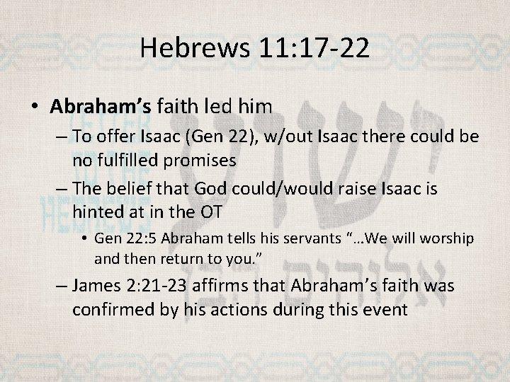Hebrews 11: 17 -22 • Abraham's faith led him – To offer Isaac (Gen