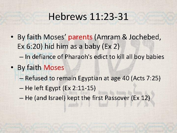 Hebrews 11: 23 -31 • By faith Moses' parents (Amram & Jochebed, Ex 6: