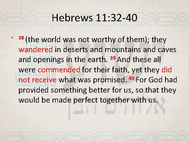 Hebrews 11: 32 -40 • 38 (the world was not worthy of them); they