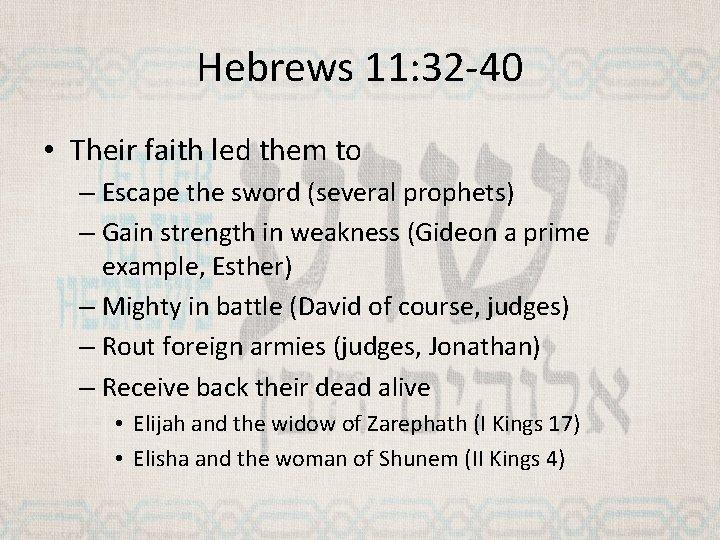 Hebrews 11: 32 -40 • Their faith led them to – Escape the sword