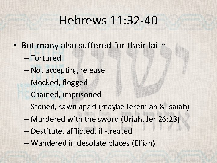 Hebrews 11: 32 -40 • But many also suffered for their faith – Tortured