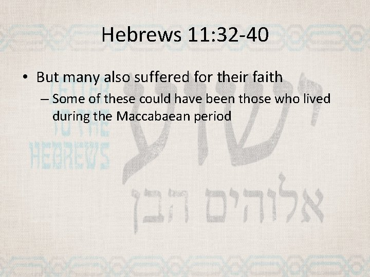 Hebrews 11: 32 -40 • But many also suffered for their faith – Some