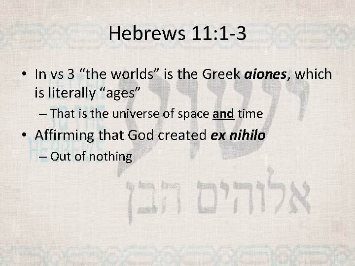 """Hebrews 11: 1 -3 • In vs 3 """"the worlds"""" is the Greek aiones,"""