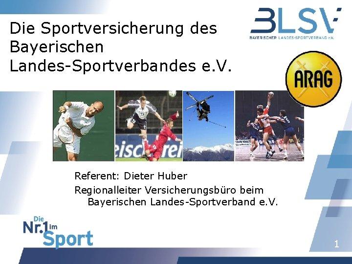 Die Sportversicherung des Bayerischen Landes-Sportverbandes e. V. Referent: Dieter Huber Regionalleiter Versicherungsbüro beim Bayerischen