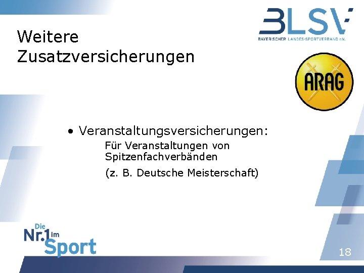 Weitere Zusatzversicherungen • Veranstaltungsversicherungen: Für Veranstaltungen von Spitzenfachverbänden (z. B. Deutsche Meisterschaft) 18