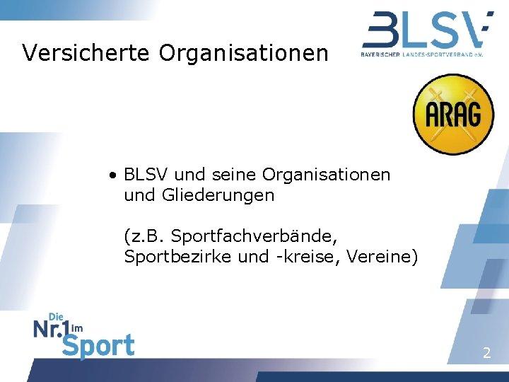 Versicherte Organisationen • BLSV und seine Organisationen und Gliederungen (z. B. Sportfachverbände, Sportbezirke und