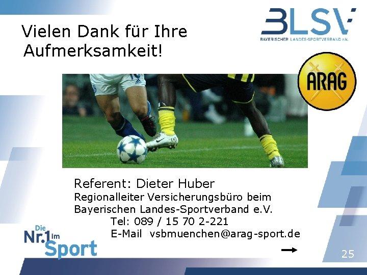 Vielen Dank für Ihre Aufmerksamkeit! Referent: Dieter Huber Regionalleiter Versicherungsbüro beim Bayerischen Landes-Sportverband e.