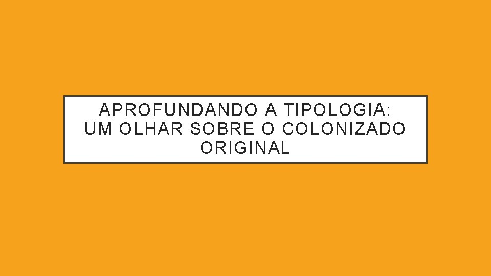 APROFUNDANDO A TIPOLOGIA: UM OLHAR SOBRE O COLONIZADO ORIGINAL