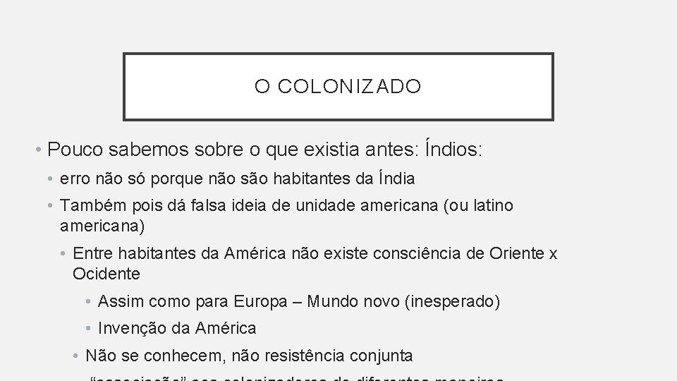 O COLONIZADO • Pouco sabemos sobre o que existia antes: Índios: • erro não