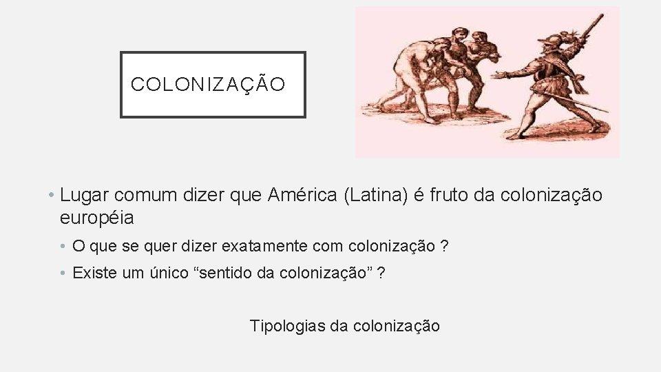 COLONIZAÇÃO • Lugar comum dizer que América (Latina) é fruto da colonização européia •