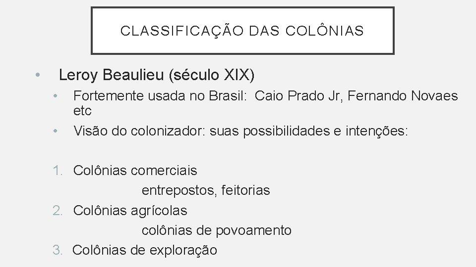 CLASSIFICAÇÃO DAS COLÔNIAS • Leroy Beaulieu (século XIX) • • Fortemente usada no Brasil: