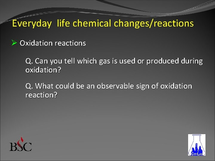 Everyday life chemical changes/reactions Ø Oxidation reactions Q. Can you tell which gas is