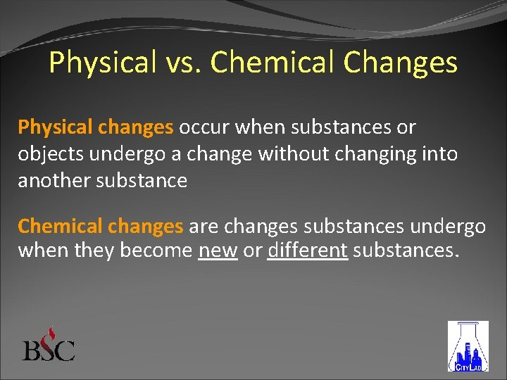 Physical vs. Chemical Changes Physical changes occur when substances or objects undergo a change