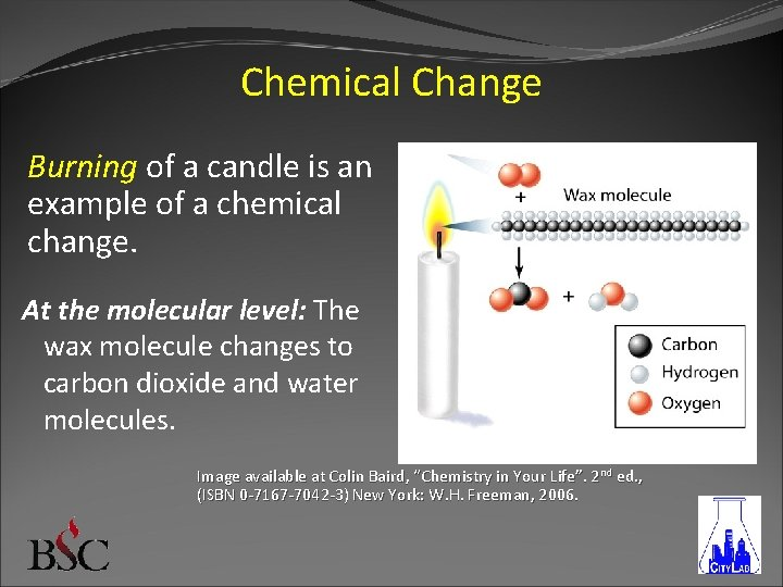 Chemical Change Burning of a candle is an example of a chemical change. At
