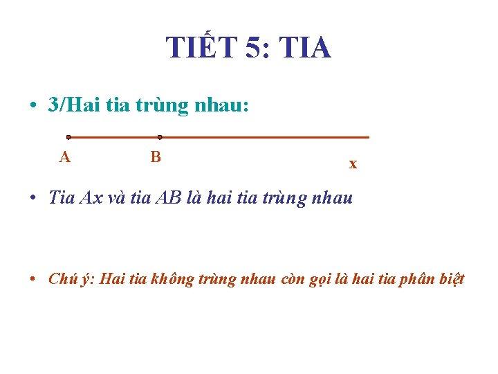 TIẾT 5: TIA • 3/Hai tia trùng nhau: A B x • Tia Ax