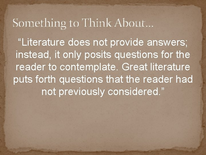 """Something to Think About… """"Literature does not provide answers; instead, it only posits questions"""