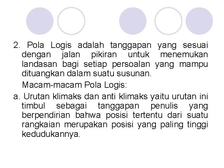 2. Pola Logis adalah tanggapan yang sesuai dengan jalan pikiran untuk menemukan landasan bagi