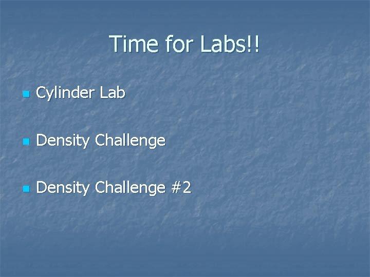 Time for Labs!! n Cylinder Lab n Density Challenge #2