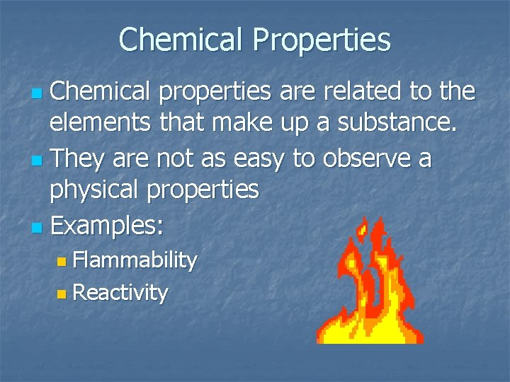 Chemical Properties Chemical properties are related to the elements that make up a substance.