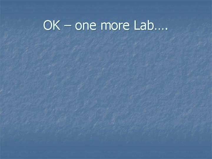 OK – one more Lab….
