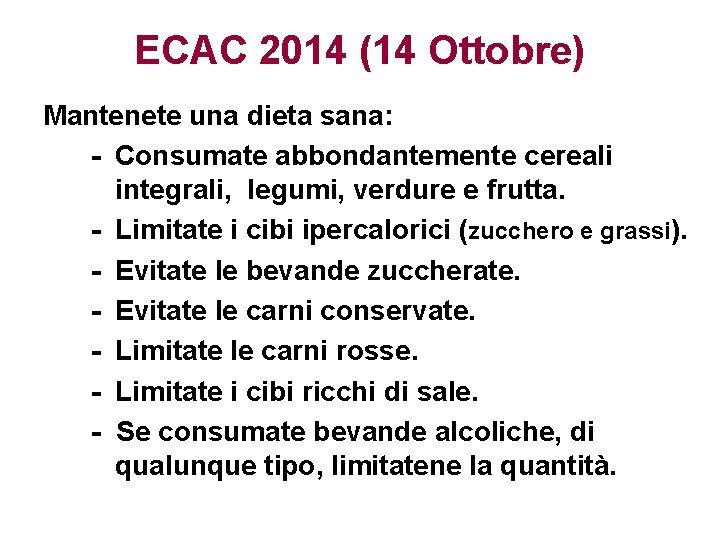 ECAC 2014 (14 Ottobre) Mantenete una dieta sana: - Consumate abbondantemente cereali integrali, legumi,