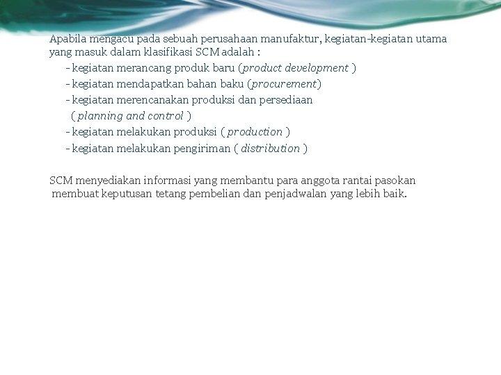 Apabila mengacu pada sebuah perusahaan manufaktur, kegiatan-kegiatan utama yang masuk dalam klasifikasi SCM adalah