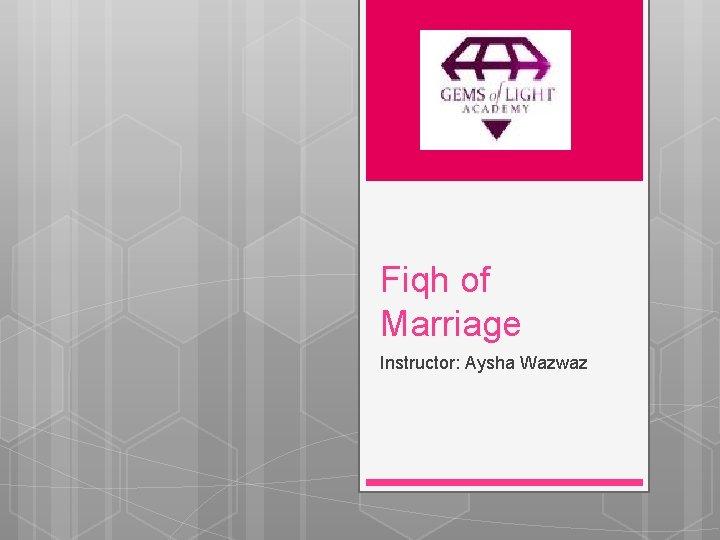 Fiqh of Marriage Instructor: Aysha Wazwaz