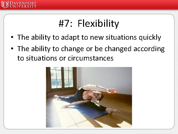 #7: Flexibility • The ability to adapt to new situations quickly • The ability