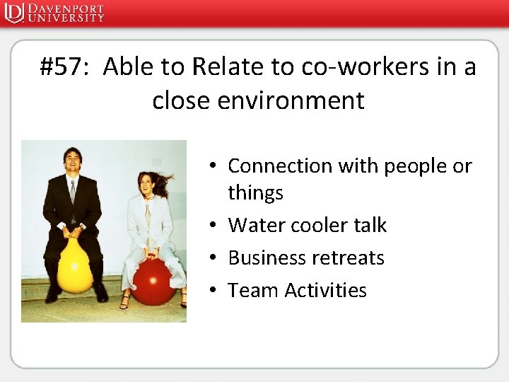 #57: Able to Relate to co-workers in a close environment • Connection with people