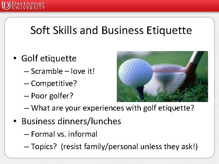 Soft Skills and Business Etiquette • Golf etiquette – Scramble – love it! –