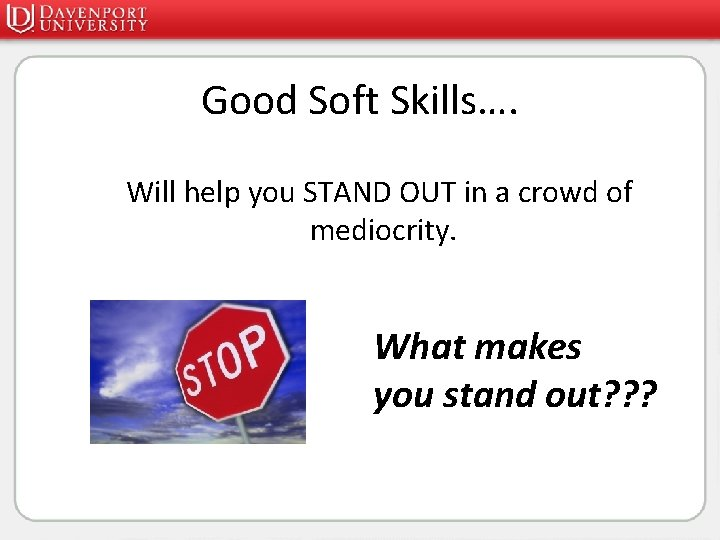 Good Soft Skills…. Will help you STAND OUT in a crowd of mediocrity. What