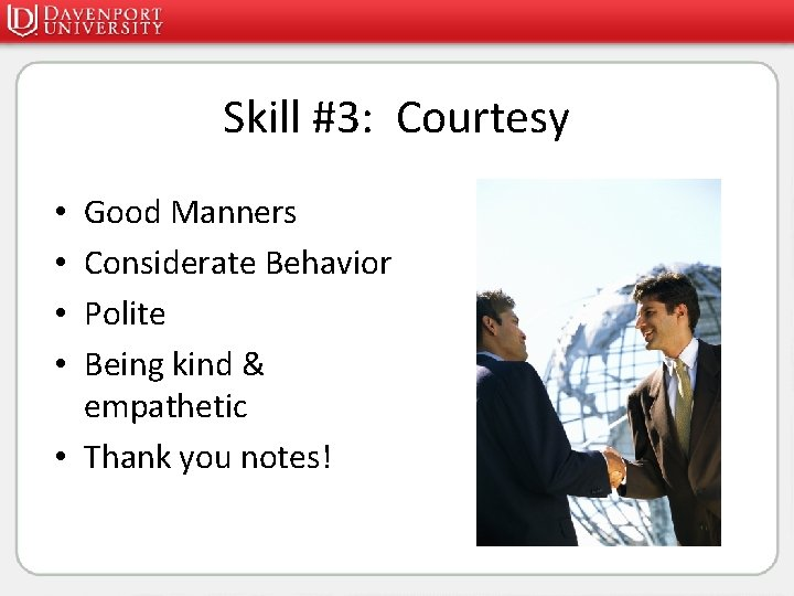 Skill #3: Courtesy Good Manners Considerate Behavior Polite Being kind & empathetic • Thank
