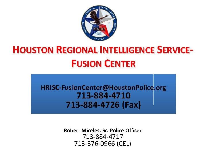 HOUSTON REGIONAL INTELLIGENCE SERVICEFUSION CENTER HRISC-Fusion. Center@Houston. Police. org 713 -884 -4710 713 -884