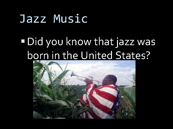Jazz Music Did you know that jazz was born in the United States?