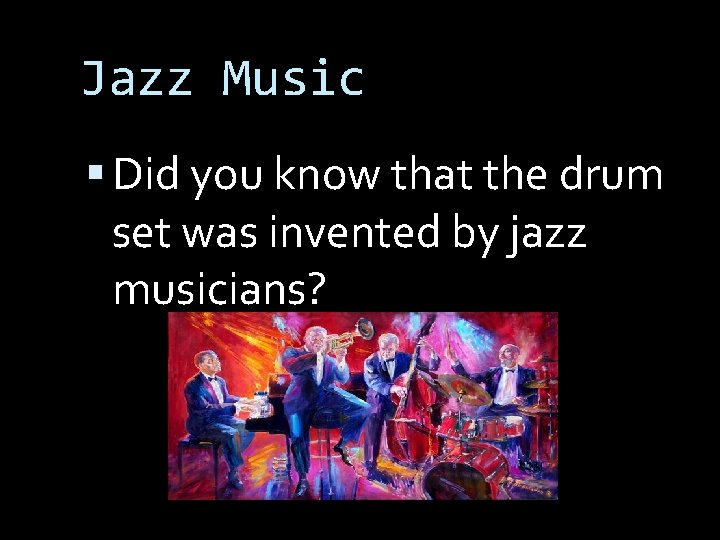 Jazz Music Did you know that the drum set was invented by jazz musicians?
