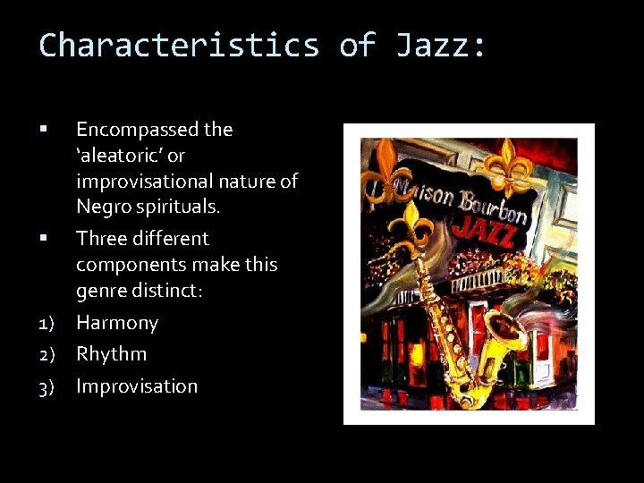 Characteristics of Jazz: Encompassed the 'aleatoric' or improvisational nature of Negro spirituals. Three different