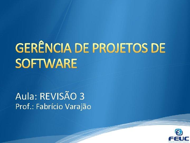 GERÊNCIA DE PROJETOS DE SOFTWARE Aula: REVISÃO 3 Prof. : Fabrício Varajão